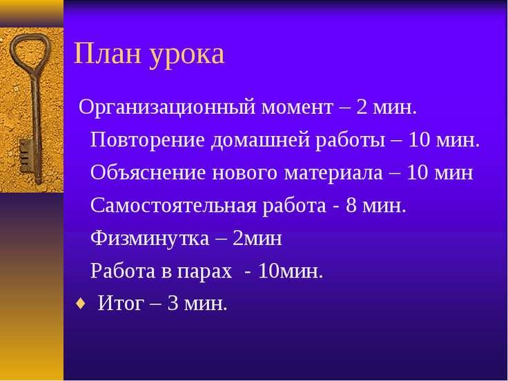 План урока Организационный момент – 2 мин. Повторение домашней работы – 10 м...