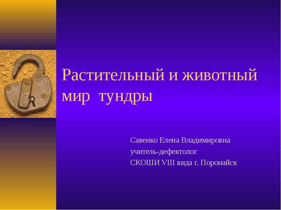 Растительный и животный мир тундры Савенко Елена Владимировна учитель-дефекто...