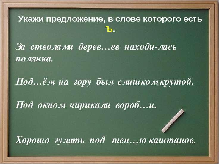 Укажи предложение, в слове которого есть Ъ. За стволами дерев…ев находи-лась ...