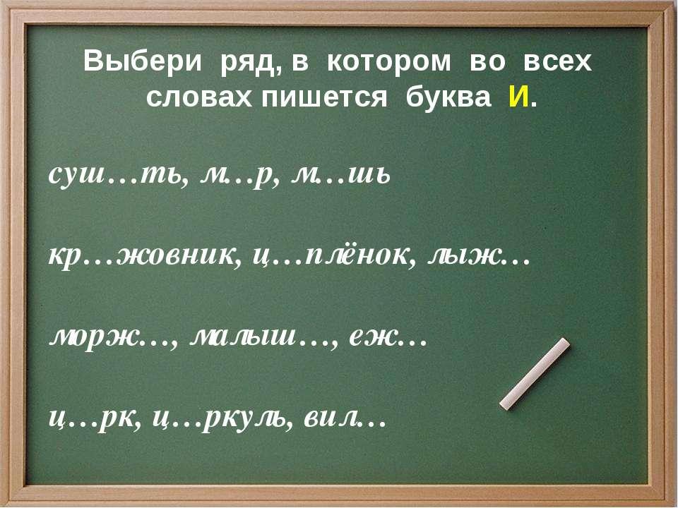Выбери ряд, в котором во всех словах пишется буква И. суш…ть, м…р, м…шь кр…жо...
