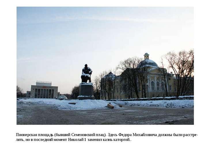Пионерская площадь (бывший Семеновский плац). Здесь Федора Михайловича должны...