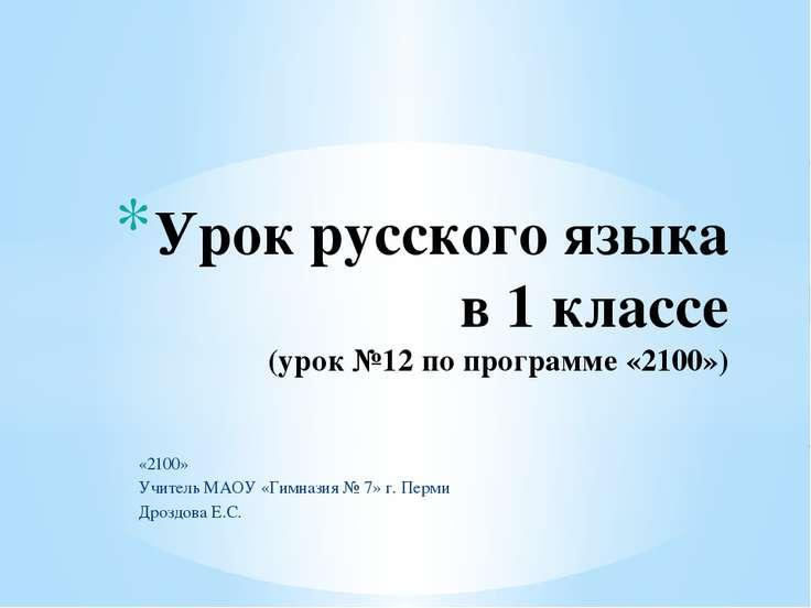 «2100» Учитель МАОУ «Гимназия № 7» г. Перми Дроздова Е.С. Урок русского языка...