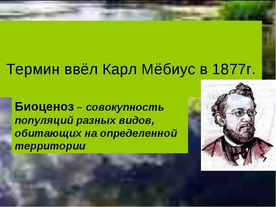 Термин ввёл Карл Мёбиус в 1877г. Биоценоз – совокупность популяций разных вид...