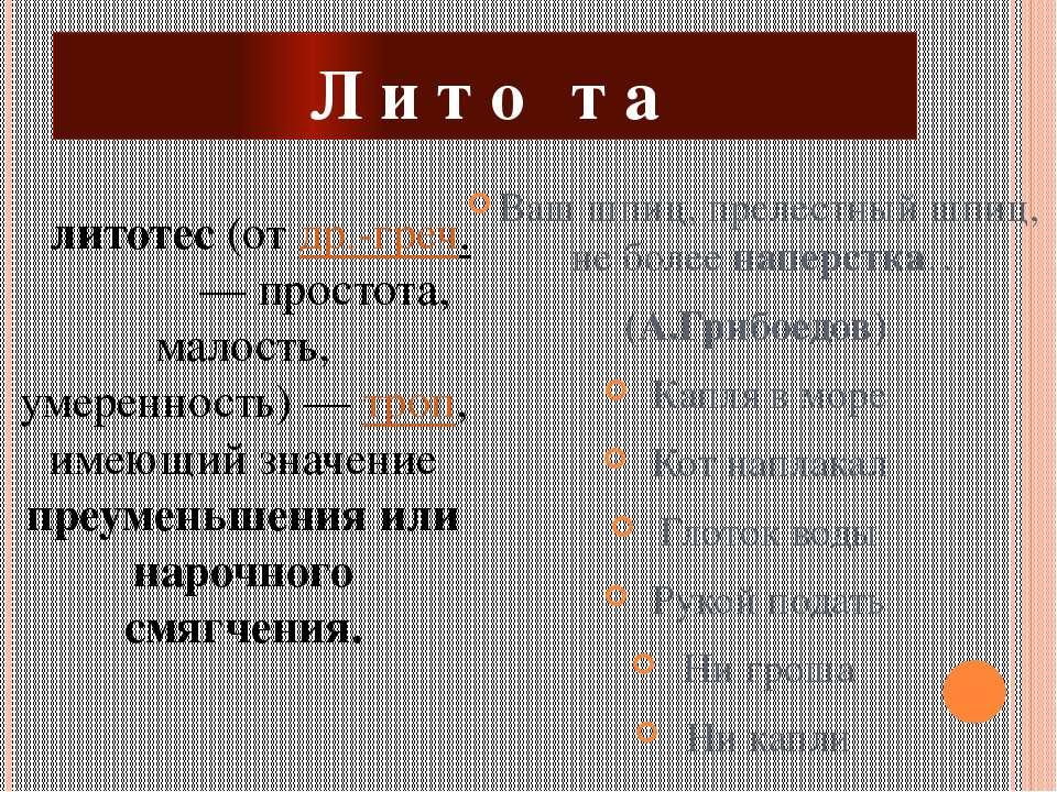 Л и т о т а литотес(отдр.-греч.λιτότης— простота, малость, умеренность)...