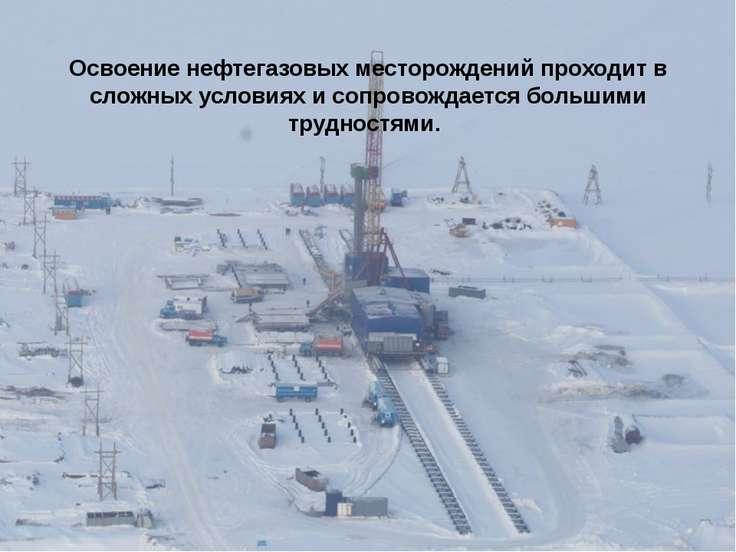 Освоение нефтегазовых месторождений проходит в сложных условиях и сопровождае...