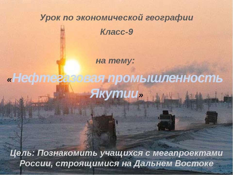 Урок по экономической географии Класс-9 на тему: «Нефтегазовая промышленность...