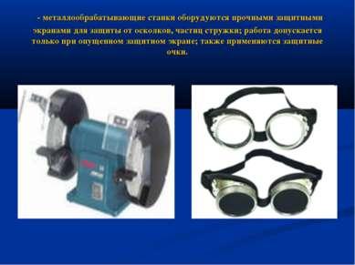 - металлообрабатывающие станки оборудуются прочными защитными экранами для за...