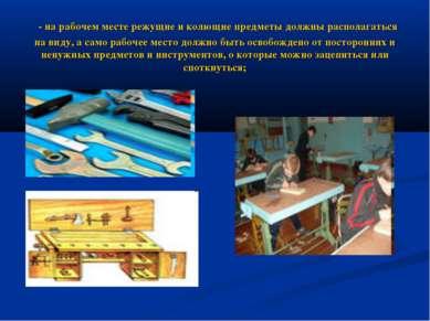 - на рабочем месте режущие и колющие предметы должны располагаться на виду, а...
