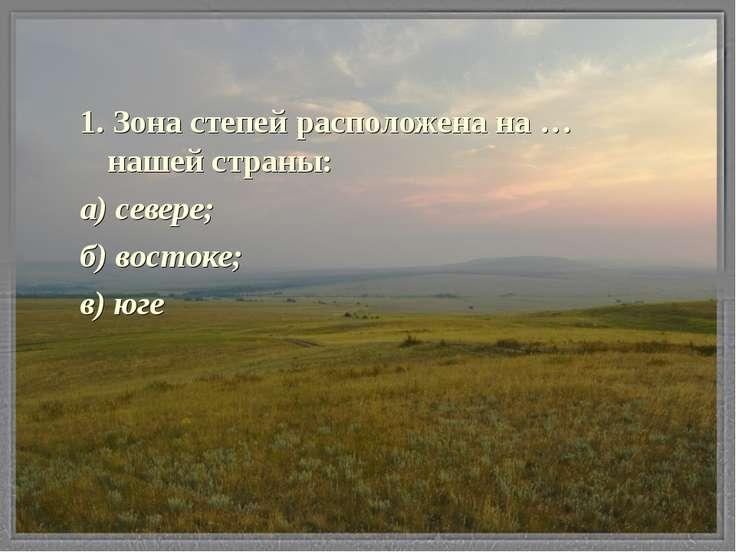1. Зона степей расположена на …нашей страны: а) севере; б) востоке; в) юге