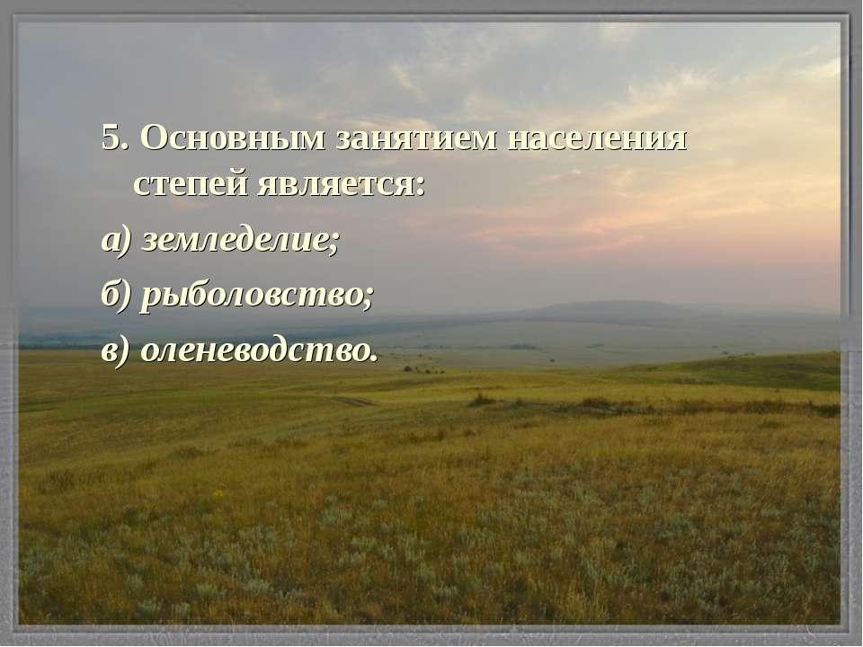 5. Основным занятием населения степей является: а) земледелие; б) рыболовство...