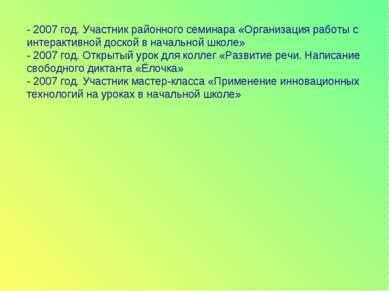- 2007 год. Участник районного семинара «Организация работы с интерактивной д...