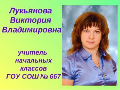 учитель начальных классов ГОУ СОШ № 667 Лукьянова Виктория Владимировна