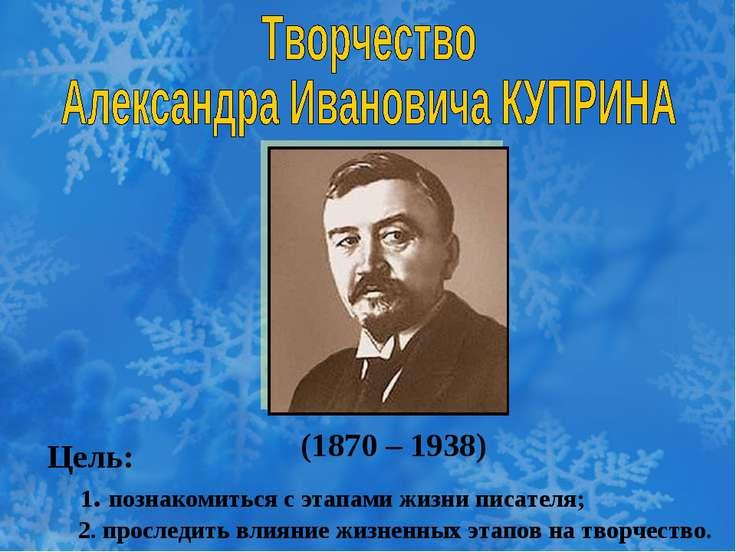 (1870 – 1938) Цель: 1. познакомиться с этапами жизни писателя; 2. проследить ...