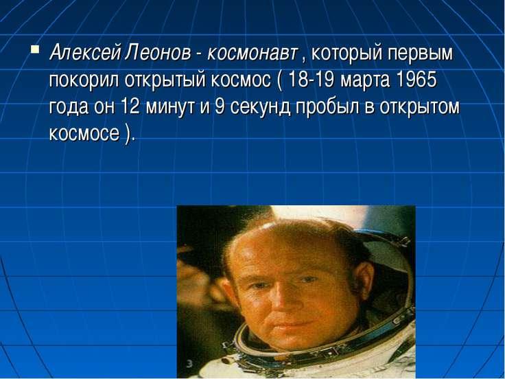 Алексей Леонов - космонавт , который первым покорил открытый космос ( 18-19 м...
