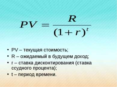 PV – текущая стоимость; R – ожидаемый в будущем доход; r – ставка дисконтиров...