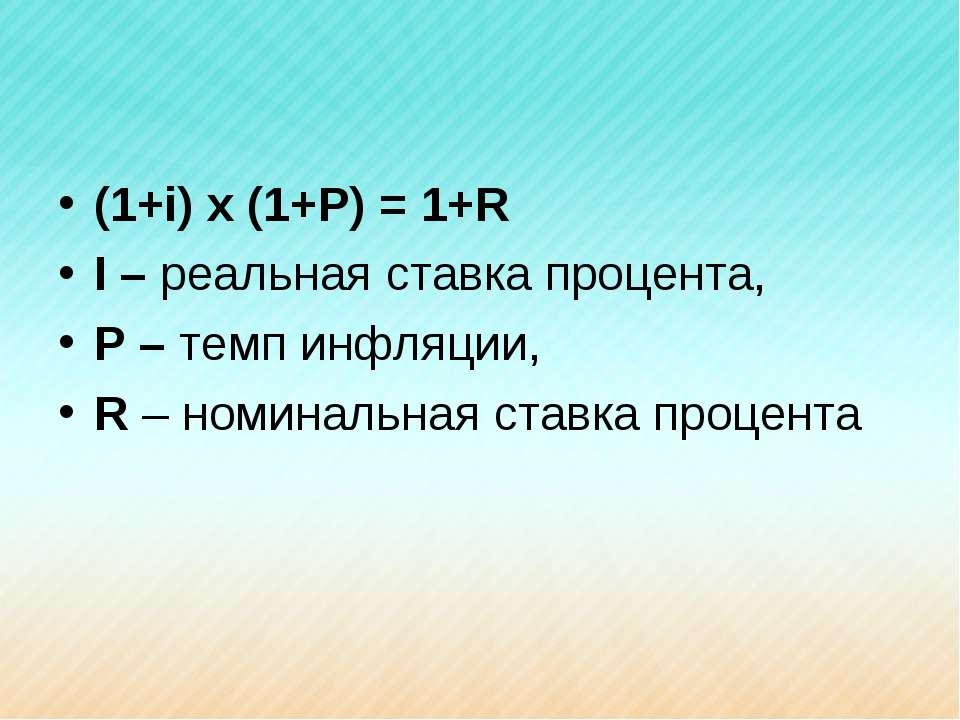 (1+i) x (1+P) = 1+R I – реальная ставка процента, P – темп инфляции, R – номи...