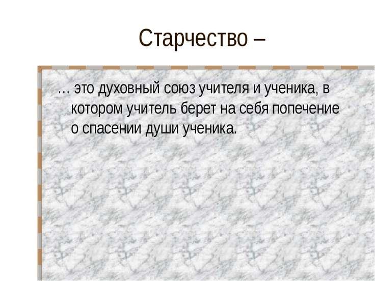 Старчество – … это духовный союз учителя и ученика, в котором учитель берет н...
