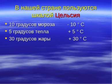 В нашей стране пользуются шкалой Цельсия 10 градусов мороза - 10 ° С 5 градус...