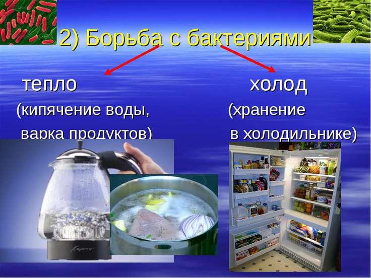 2) Борьба с бактериями тепло холод (кипячение воды, (хранение варка продуктов...