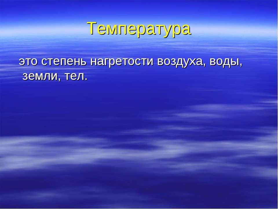 Температура это степень нагретости воздуха, воды, земли, тел.