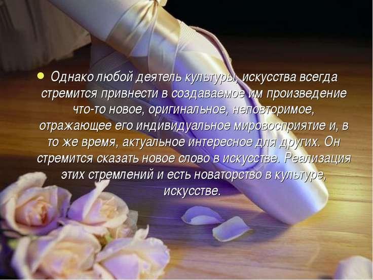 Однако любой деятель культуры, искусства всегда стремится привнести в создава...