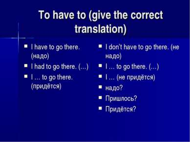 To have to (give the correct translation) I have to go there. (надо) I had to...
