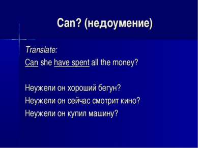 Can? (недоумение) Translate: Can she have spent all the money? Неужели он хор...