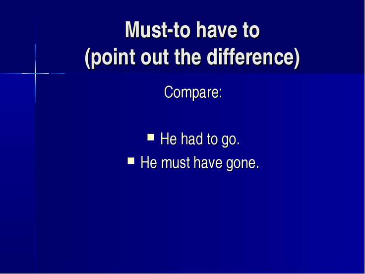Must-to have to (point out the difference) Compare: He had to go. He must hav...