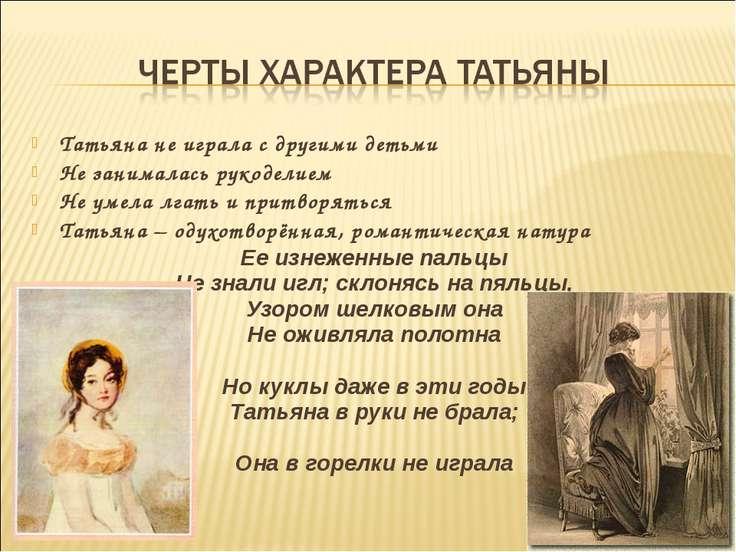 Татьяна не играла с другими детьми Не занималась рукоделием Не умела лгать и ...