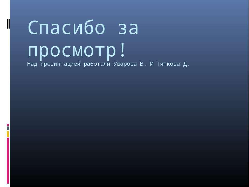 Спасибо за просмотр! Над презинтацией работали Уварова В. И Титкова Д.