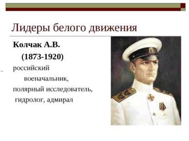 Лидеры белого движения Колчак А.В. (1873-1920) российский военачальник, поляр...