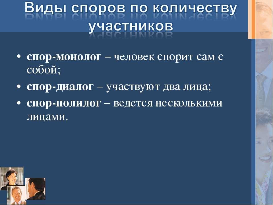 спор-монолог – человек спорит сам с собой; спор-диалог – участвуют два лица; ...
