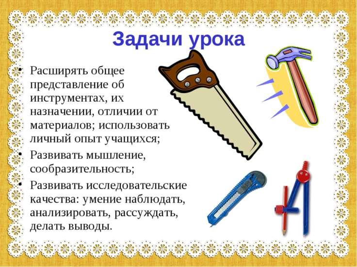 Задачи урока Расширять общее представление об инструментах, их назначении, от...