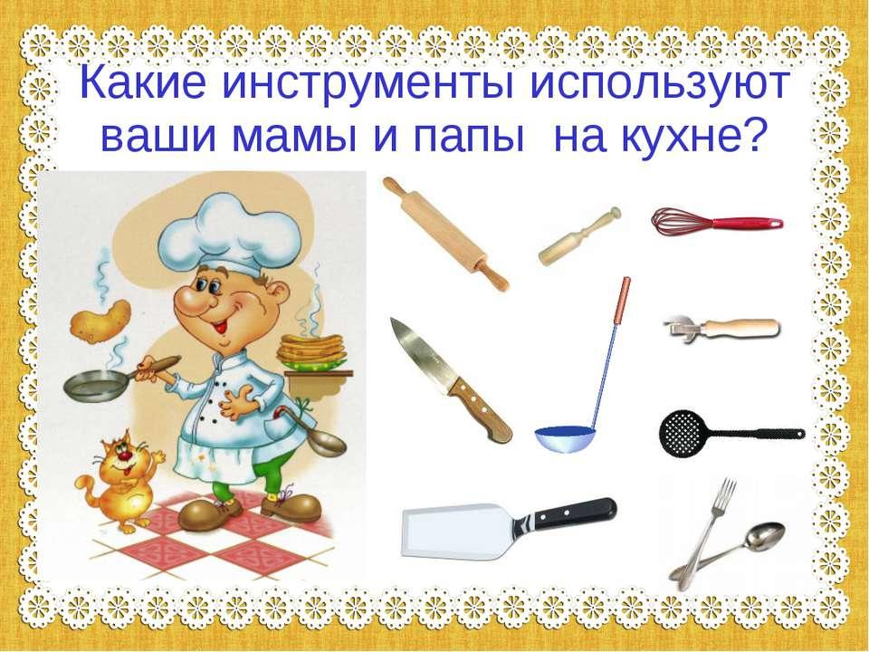 Какие инструменты используют ваши мамы и папы на кухне?