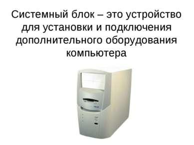 Системный блок – это устройство для установки и подключения дополнительного о...