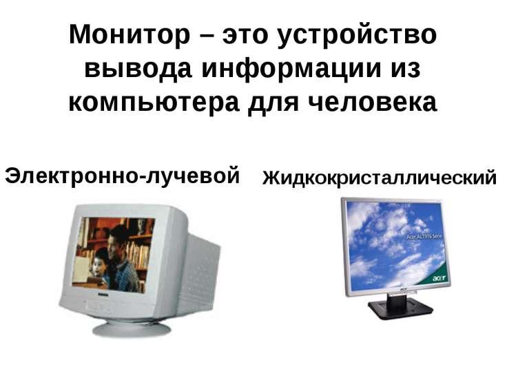Монитор – это устройство вывода информации из компьютера для человека Электро...