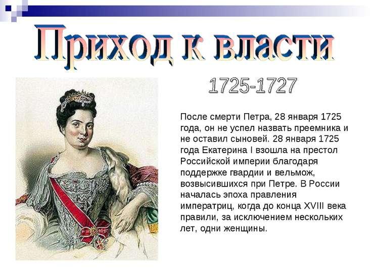 После смерти Петра, 28 января 1725 года, он не успел назвать преемника и не о...