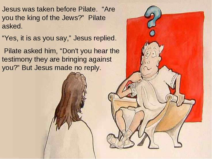 "Jesus was taken before Pilate. ""Are you the king of the Jews?"" Pilate asked. ..."