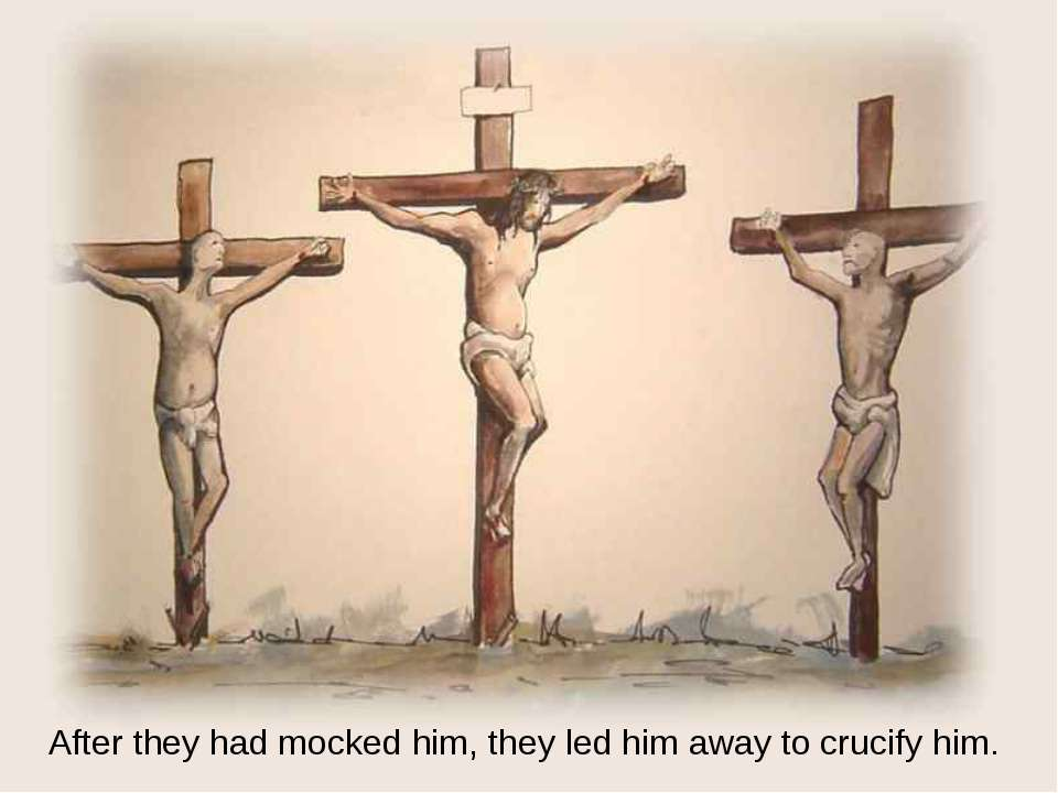 After they had mocked him, they led him away to crucify him.