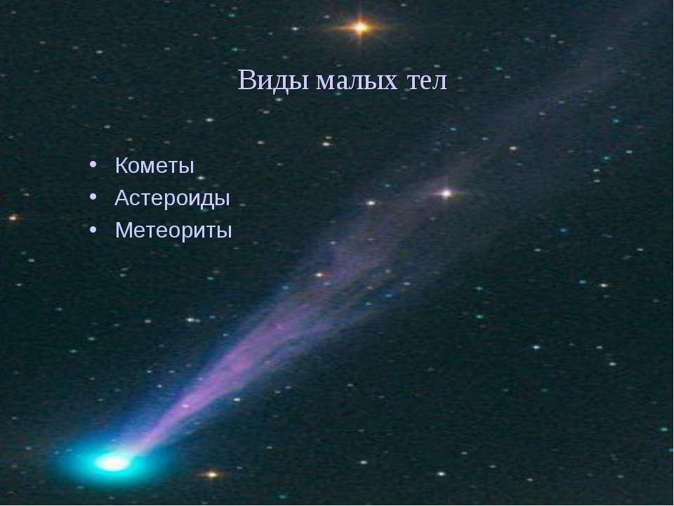 Виды малых тел Кометы Астероиды Метеориты