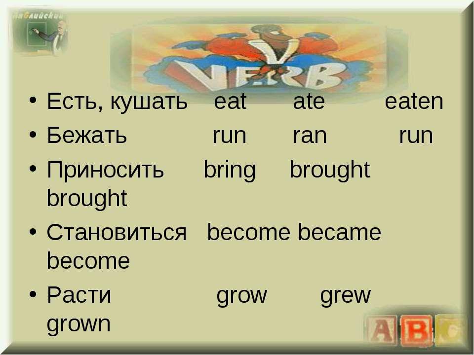 Eсть, кушать eat ate eaten Бежать run ran run Приносить bring brought brought...