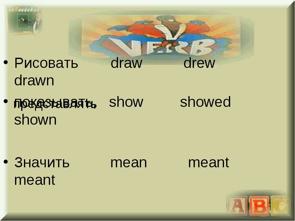 Рисовать draw drew drawn показывать, show showed shown Значить mean meant mea...