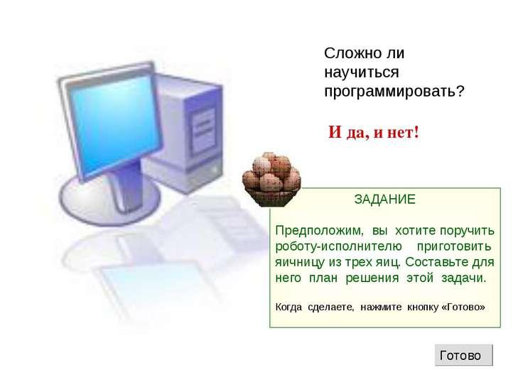 Сложно ли научиться программировать? И да, и нет! ЗАДАНИЕ Предположим, вы хот...