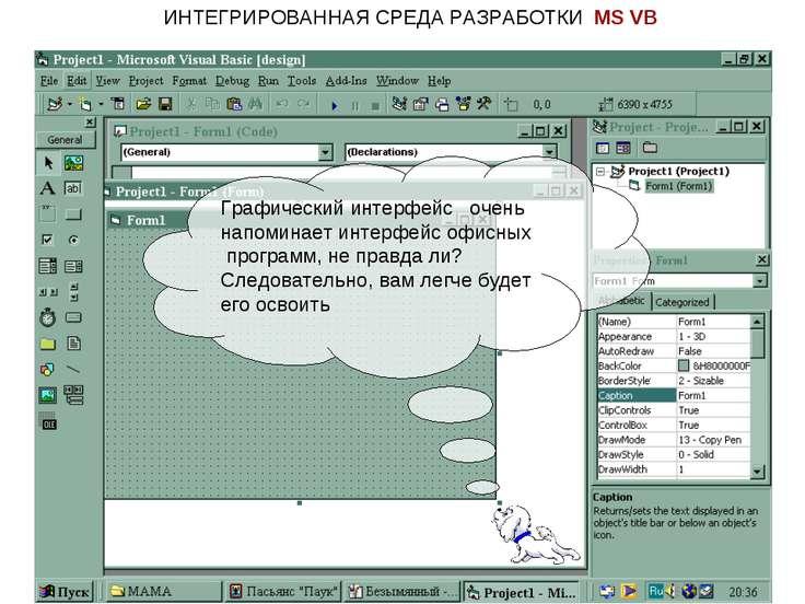 ИНТЕГРИРОВАННАЯ СРЕДА РАЗРАБОТКИ MS VB Графический интерфейс очень напоминает...