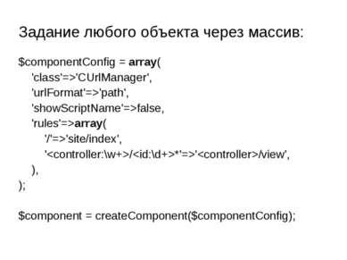 Задание любого объекта через массив: $componentConfig = array( 'class'=>'CUrl...
