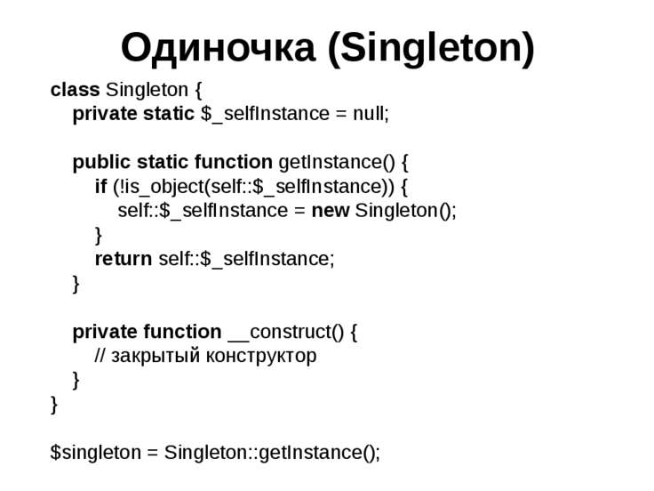 Одиночка (Singleton) class Singleton { private static $_selfInstance = null; ...