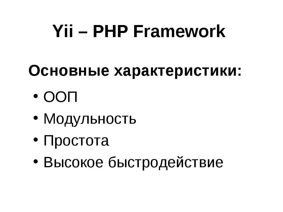 Yii – PHP Framework ООП Модульность Простота Высокое быстродействие Основные ...
