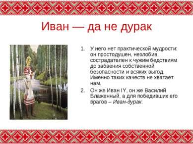 Иван — да не дурак У него нет практической мудрости: он простодушен, незлобив...