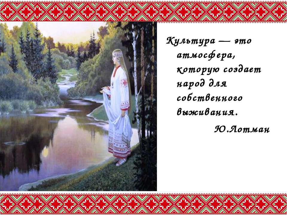 Культура — это атмосфера, которую создает народ для собственного выживания. Ю...