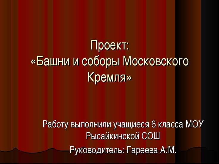Проект: «Башни и соборы Московского Кремля» Работу выполнили учащиеся 6 класс...